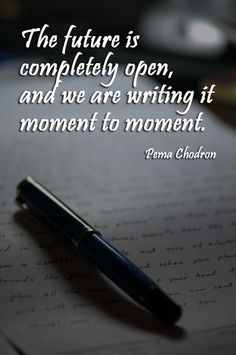 """The future is completely open, and we are writing it moment to moment. """"The future is completely open, and we are writing it moment to moment"""" – Pema Chodron Words Quotes, Me Quotes, Motivational Quotes, Inspirational Quotes, Sayings, Moment Quotes, Strong Quotes, Attitude Quotes, Amazing Quotes"""