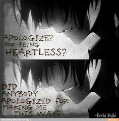 Des excuses? Pour être sans cœur? Est-ce que quelqu'un s'est excusé pour m'avoir transformé ainsi?