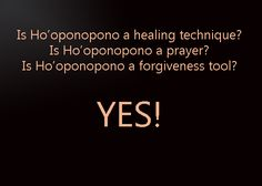 Is Ho'oponopono a  Healing technique?  YES  Prayer?  YES  Forgiveness tool?  YES!!!!!!!!!!!!!!!!  Traditionally Ho'oponopono was a Hawaiian and other Polynesian culture's way of transforming negative energy by the healing priests or kahuna lapaʻau among family members of a person who is physically ill.  Today, EVERYONE will  use it for healing, prayer, and forgiveness.  We CLEAR ourselves and others because that is one of our greatest assets!