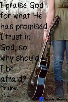 "** Psalm 56:4 - ""I praise God for what He has promised. I trust in God, so why should I be afraid?"" **"