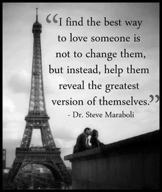 I find the best way to love someone is not to change them, but instead, help them reveal the greatest version of themselves. - Dr. Steve Maraboli