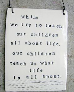 My absolute favorite quote about children. I can't wait to learn from my little ones.