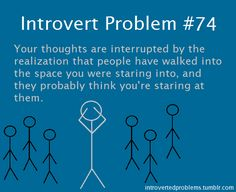 Introvert Problem #74: Your thought are interrupted by the realization that people have walked into the space you were staring into, and they probably think you're staring at them.