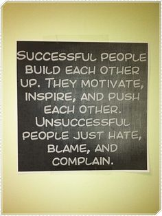 Successful people build each other up, they motivate, inspire, and push each other. Unsuccessful people just hate, blame and complain.