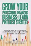 Grow Your Professional Organizing Business: Learn Pinterest Strategy: How to Increase Blog Subscribers Make More Sales Design Pins Automate & Get Website Traffic for Free