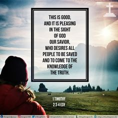 This is good, and it is pleasing in the sight of God our Savior, who desires all people to be saved and to come to the knowledge of the truth. 1 Timothy 2:3-4 ESV