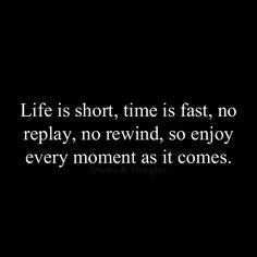 """""""Life is short, time is fast, no replay, no rewind, so enjoy every moment as it comes."""" live your life quote #quote"""