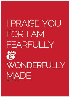 Psalm 139:14  I will praise thee; for I am fearfully and wonderfully made: marvellous are thy works; and that my soul knoweth right well.