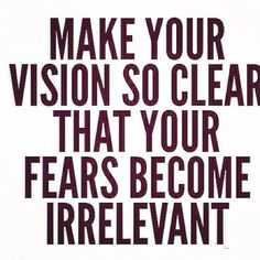 Make your vision so clear that your fears become irrelevent.