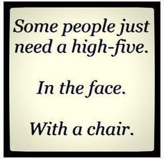 funny quote Some People Just Need A High Five- Lol Image Great Quotes, Quotes To Live By, Me Quotes, Funny Quotes, Inspirational Quotes, Motivational, Cheeky Quotes, Quotes App, Quotes Girls