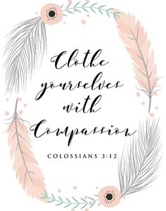 $5 Bible Verse Prints - Clothe yourselves with compassion Colossians 3:12 What does it look like to wear compassion? Well for starters, it begins with a good attitude! Having a good attitude helps you to be approachable. What should follow is kindness in your words and actions. - Different size options available. #clotheyourselveswithcompassion #compassion #featherprint #proverbs #bibleverseprint #christianart #scriptureprint #scripturedecor #scriptureposter #christiandecor