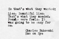 Beautiful lies... It was going to be easy for me. -Charles Bukowski, Ham on Rye