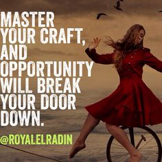 MASTER YOUR CRAFT, AND OPPORTUNITY  WILL BREAK YOUR DOOR DOWN.