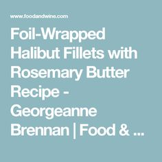 Foil-Wrapped Halibut Fillets with Rosemary Butter Recipe - Georgeanne Brennan | Food & Wine