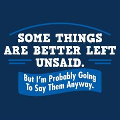 Some things Are Better Left Unsaid. But I'm Probably Going To Say Them Anyway T-Shirt