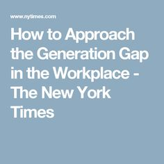 How to Approach the Generation Gap in the Workplace - The New York Times