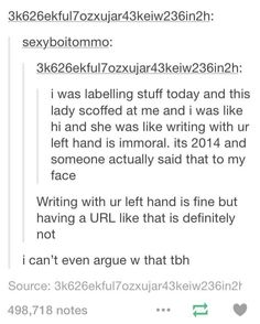 I hold my pencil like a left handed person and write with my right hand.<<I don't know but I'm ambidextrous, also I never understood the whole left hand is bad thing, it's just a hand guys calm yourselfs Tumblr Stuff, Funny Tumblr Posts, My Tumblr, Funny Memes, Hilarious, Just For Laughs, Laugh Out Loud, The Funny, In This World