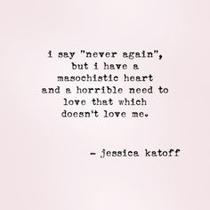 Jessica Katoff, never again, masochistic heart, horrible need to love which doesn't love me Poem Quotes, Quotable Quotes, Sad Quotes, Great Quotes, Quotes To Live By, Life Quotes, Inspirational Quotes, Poems, Good Heart Quotes