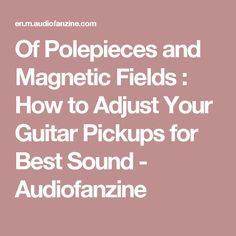 Of Polepieces and Magnetic Fields : How to Adjust Your Guitar Pickups for Best Sound - Audiofanzine