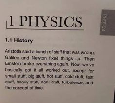 "PHY IG Aristotle said a bunch cl stuff lhat was wrung. Galileo and Newton fixed things up. Then Einstein brake everything again. we've basically got it all worked out. except for small sw"". Funny Science Jokes, Science Puns, Nerd Jokes, Nerd Humor, Science Facts, Funny Jokes, Lame Jokes, Chemistry Jokes, Funny Sarcasm"