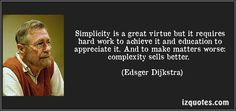 Simplicity is a great virtue but it requires hard work to achieve it and education to appreciate it. And to make matters worse: complexity sells better. (Edsger Dijkstra)