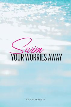 Swim your worries away...you feel like you could just swim away from your problems...but it never helps cuz you know you have to get out of the pool, your safe haven, and back into reality.