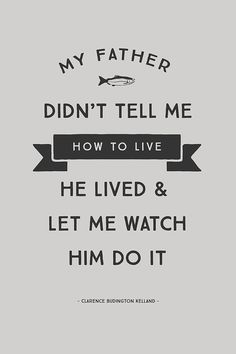 """My Father didn't tell me how to live; he lived and let me watch him do it."" - Clarence Budington Kelland"