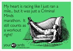 Funny Confession Ecard: My heart is racing like I just ran a mile... but it was just a Criminal Minds marathon. It still counts as a workout right?