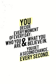 You decide every moment of every day who you are and what you believe in. You get a second chance, every second