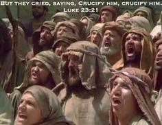 But they cried, saying, Crucify him, crucify him...Luke 23:21
