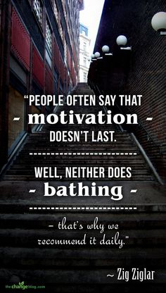 """People often say that motivation doesn't last. Well, neither does bathing – that's why we recommend it daily."" – Zig Ziglar"