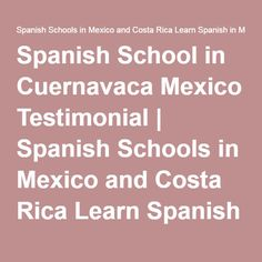 Spanish School in Cuernavaca Mexico Testimonial   Spanish Schools in Mexico and Costa Rica Learn Spanish in Mexico and Costa Rica  Instituto Chac-Mool Spanish Schools  Learn Spanish in Cuernavaca Mexico and Costa Rica  http://chac-mool.com/  +1 480-338-5147