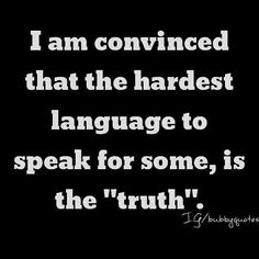 I am convinced that the hardest language to speak for some is the truth