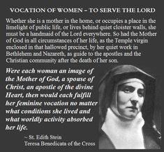 """Were each woman an image of the Mother of God, a spouse of Christ, an apostle of the divine Heart, then would each fulfill her feminine vocation no matter what conditions she lived and what worldly activity absorbed her life."" Essays on Woman, Edith. Catholic Religion, Catholic Quotes, Catholic Prayers, Catholic Saints, Religious Quotes, Roman Catholic, Catholic Marriage, Catholic Bible, Religious Icons"