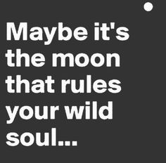 Maybe it's the moon that rules your wild soul