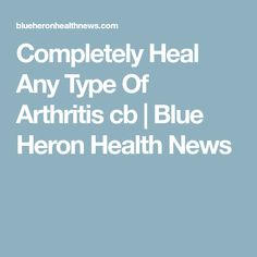 Completely Heal Any Type Of Arthritis cb | Blue Heron Health News