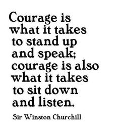 Bill Treasurer, in Courage Goes to Work, talks about three kinds of courage. In this quote, Winston Churchill is capturing Tell and Trust courage, both essential to gaining the wisdom of diverse people in groups. The Words, Cool Words, Great Quotes, Quotes To Live By, Inspirational Quotes, Motivational, Winston Churchill, Churchill Quotes, Public School