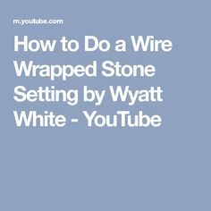 How to Do a Wire Wrapped Stone Setting by Wyatt White - YouTube