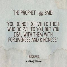 """Hadith The Prophet (SAW) said: """"You do not do evil to Those who do evil to you, But you deal with them with forgiveness and kindness"""" Islamic Quotes Forgiveness, Prophet Muhammad Quotes, Hadith Quotes, Islamic Teachings, Islamic Love Quotes, Hindi Quotes, Beautiful Quran Quotes, Quran Quotes Inspirational, Saw Quotes"""