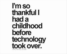 Estoy tan agradecida de haber tenido una infancia anterior al boom de la tecnología...