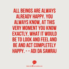 All beings are always already Happy. You always know, at this very moment you know exactly, what it would be to look and feel and be and act completely Happy.  -   - Adi Da Samraj