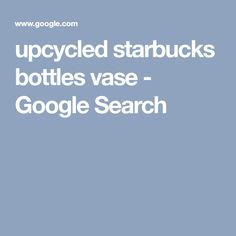 upcycled starbucks bottles vase - Google Search Starbucks Bottles, Bottle Vase, Upcycle, Google Search, Upcycling, Repurpose, Recycling