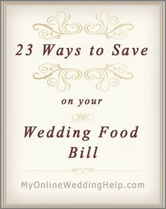 23 Ideas for Saving on Wedding Food. Will be glad i repinned this later on!!