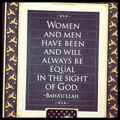 """Women and men have been and will always be equal in the sight of God."" - Baha'u'llah"