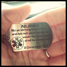 Nurse: Be ye strong therefore, and let not your hands too weak: for your work shall be rewarded. 2.Chronicles 15:7 Love my job. Nurses do it better :)