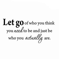 Image result for let go of who you think you need to be and just be who you actually are