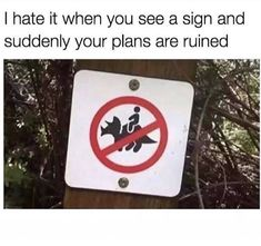 I Hate It When You See A Sign And Suddenly Your Plans Are Ruined - Funny Memes. The Funniest Memes worldwide for Birthdays, School, Cats, and Dank Memes - Meme Really Funny Memes, Stupid Funny Memes, Funny Relatable Memes, Haha Funny, Funny Stuff, Funniest Memes, 9gag Funny, Random Stuff, Funny Weekend Memes