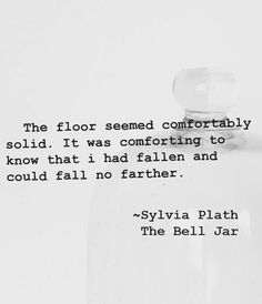 sylvia plath, the bell jar The floor seemed comfortably solid. It was comforting to know that I had fallen and could fall no farther. Pretty Words, Love Words, Beautiful Words, Sylvia Plath Poems, Literature Quotes, Poem Quotes, Word Porn, Quotes To Live By, Quotations