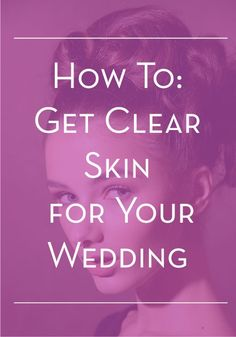 Spring weddings are right around the corner – use these tips to get clear, radiant skin.