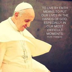 """To live by faith means to put our lives in the hands of God, especially in our most difficult moments."" Pope Francis ~ AnaStpaul, The Light of Faith Catholic Religion, Catholic Quotes, Religious Quotes, Catholic Saints, Spiritual Quotes, Roman Catholic, Catholic Prayers, Pope Quotes, Pope Francis Quotes"